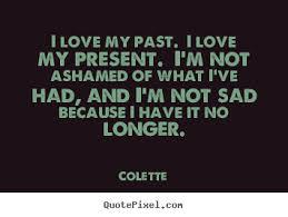 i love my past i love my present i m not ashamed of what