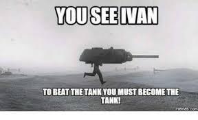 Tank Meme - you see van to beat the tankyou must become the tank memes com