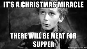 Christmas Miracle Meme - it s a christmas miracle there will be meat for supper tiny tim