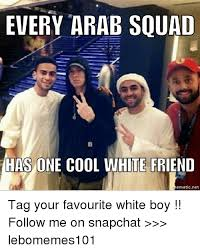 Arab Meme - every arab squad has one cool white friend ematic net tag your