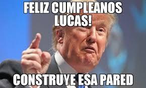 Lucas Meme - feliz cumpleanos lucas construye esa pared meme donald trump