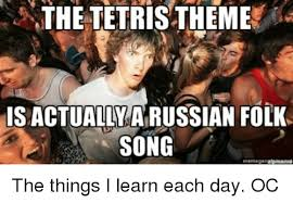 Russian Song Meme - the tetristheme isactually a russian folk song the things i learn