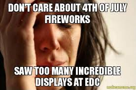 Edc Meme - don t care about 4th of july fireworks saw too many incredible