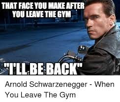 Arnold Schwarzenegger Memes - that faceyou makeafter you leave the gym be back arnold