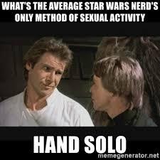 Star Wars Nerd Meme - what s the average star wars nerd s only method of sexual activity