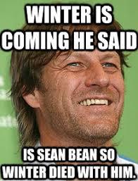 Sean Bean Meme - winter is coming he said is sean bean so winter died with him