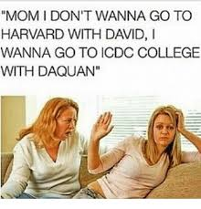 Icdc College Meme - mom i don t wanna go to harvard with david i wanna go to icdc