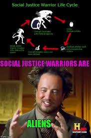 Social Justice Warrior Meme - social justice warriors are ancient aliens imgflip