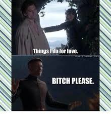 Bitch Please Meme Generator - things do for love game of thrones taiy bitch please game of