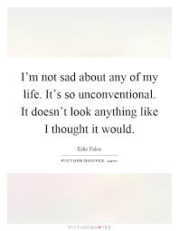 i m not sad about any of my life it s so unconventional it