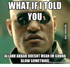 Allahu Akbar Meme - what if i told you allahu akbar doesnt mean im gonna blown something