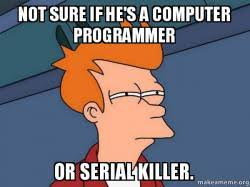 Computer Programmer Meme - not sure if he s a computer programmer or serial killer futurama