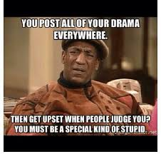 Stupid People Everywhere Meme - you postall of your drama everywhere then get upset when people