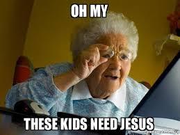 Need Jesus Meme - oh my these kids need jesus internet grandma make a meme