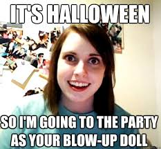 Blow Up Doll Meme - it s halloween so i m going to the party as your blow up doll