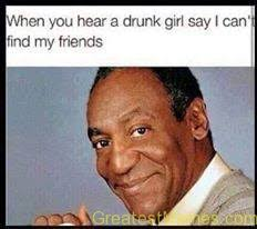 Funny Drunk Girl Memes - when a drunk girl says i can t find my friends bill cosby
