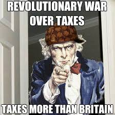 Revolutionary War Memes - revolutionary war over taxes taxes more than britain scumbag