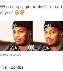 Girls Be Like Meme - when a ugly girl be like l m mad at you ok 7914 1240 am tru zombs
