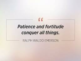 Patience and fortitude conquer all things Ralph Waldo Emerson
