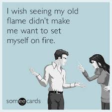 Make An Ecard Meme - i wish seeing my old flame didn t make me want to set myself on fire