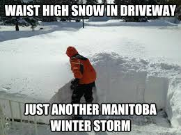 Winter Storm Meme - waist high snow in driveway just another manitoba winter storm