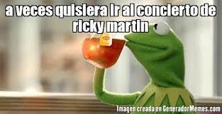 Ricky Martin Meme - a veces quisiera ir al concierto de ricky martin meme de la rana