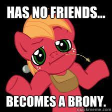 Brony Memes - has no friends becomes a brony gay bronies quickmeme