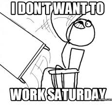 Working On Saturday Meme - idontwantto work saturday working meme on sizzle