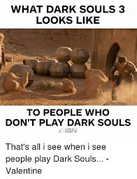 Dark Souls Memes - what dark souls 3 looks like to people who don t play dark souls