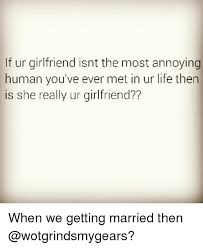 Annoying Girlfriend Meme - lf ur girlfriend isnt the most annoying human you ve ever met in