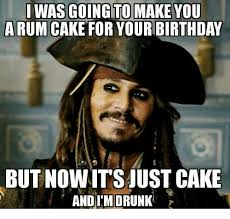 Drunk Birthday Meme - i was going to make you a rum cake for your birthday but nowit s