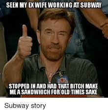 Ex Wife Meme - seen my ex wife working at subway stopped in and had that bitch make