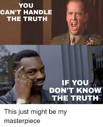 You Can T Handle The Truth Meme - you can t handle the truth if you don t kno the truth this just