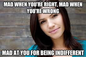 Mad Woman Meme - mad when you re right mad when you re wrong mad at you for being