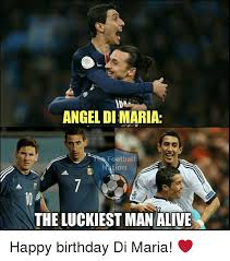 Maria Meme - angel di maria football nation the luckiest man alive happy birthday