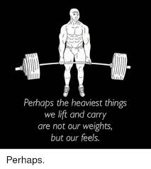 Lifting Weights Meme - perhaps the heaviest things we lift and carry are not our weights