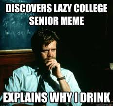 Lazy College Student Meme - discovers lazy college senior meme explains why i drink sad