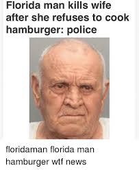 Florida Man Meme - florida man kills wife after she refuses to cook hamburger police