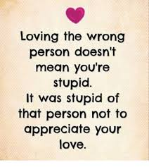 You Re Stupid Meme - loving the wrong person doesn t mean you re stupid it was stupid