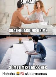 Skateboard Memes - said she skateboarding or me sometimes i miss her hahaha