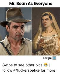 Mr Bean Memes - mr bean as everyone swipe swipe to see other pics follow for