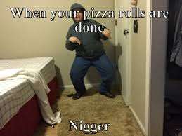 Nigger Meme - when your pizza rolls are done nigger meme meme rewards