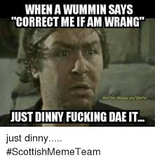 Scottish Meme - when a wummin says correct me ifam wrang scottish memes and emter