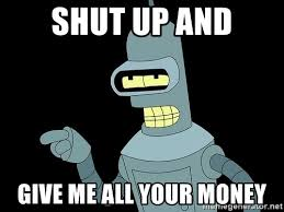 Bender Futurama Meme - shut up and give me all your money bender from futurama meme