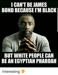 I Cant Meme - i can t be james bond because i m black but white people can be an