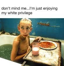 Im White Meme - don t mind me i m just enjoying my white privilege meme xyz