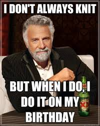 Knitting Meme - i don t always knit but when i do i do it on my birthday the most