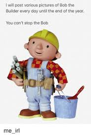 Bob The Builder Memes - i will post various pictures of bob the builder every day until the