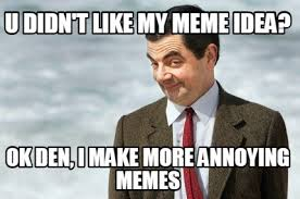 Annoying Memes - meme creator u didn t like my meme idea ok den i make more