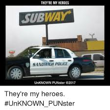 Subway Sandwich Meme - they re my heroes subway sandwich police unknown punster they re my